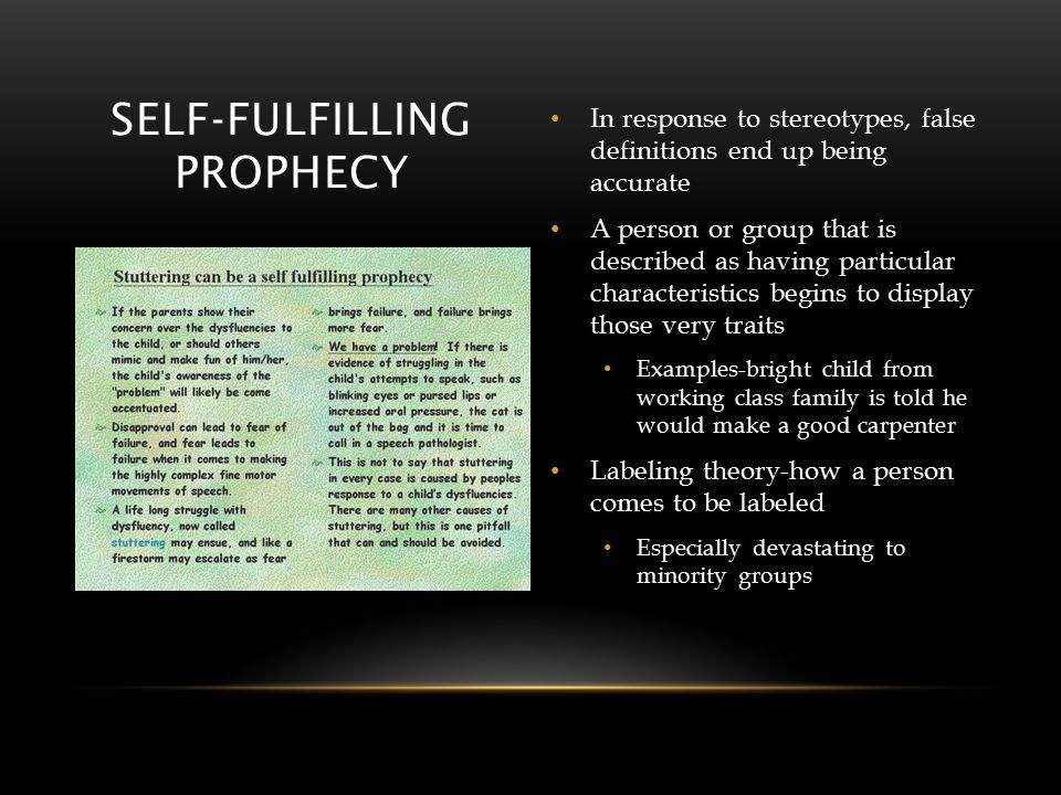 SELF-FULFILLING PROPHECY In response to stereotypes, false definitions end up being accurate A person or group that is described as having particular characteristics begins to display those very traits Examples-bright child from working class family is told he would make a good carpenter Labeling theory-how a person comes to be labeled Especially devastating to minority groups