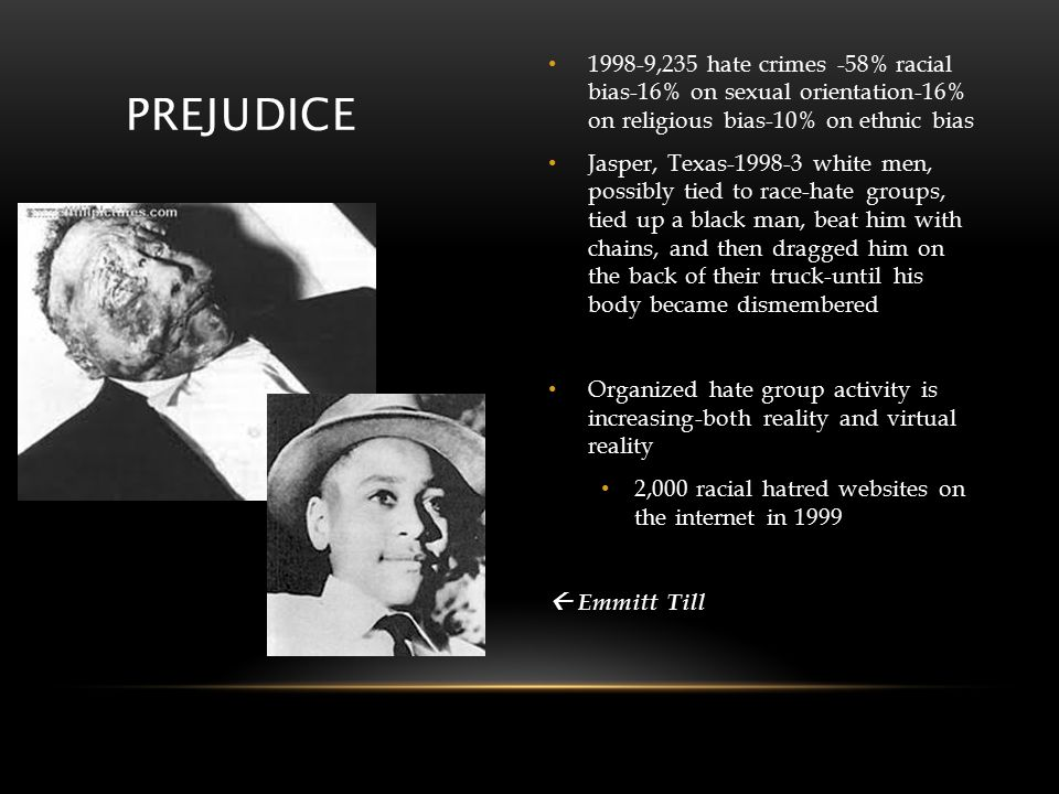 PREJUDICE 1998-9,235 hate crimes -58% racial bias-16% on sexual orientation-16% on religious bias-10% on ethnic bias Jasper, Texas-1998-3 white men, possibly tied to race-hate groups, tied up a black man, beat him with chains, and then dragged him on the back of their truck-until his body became dismembered Organized hate group activity is increasing-both reality and virtual reality 2,000 racial hatred websites on the internet in 1999  Emmitt Till