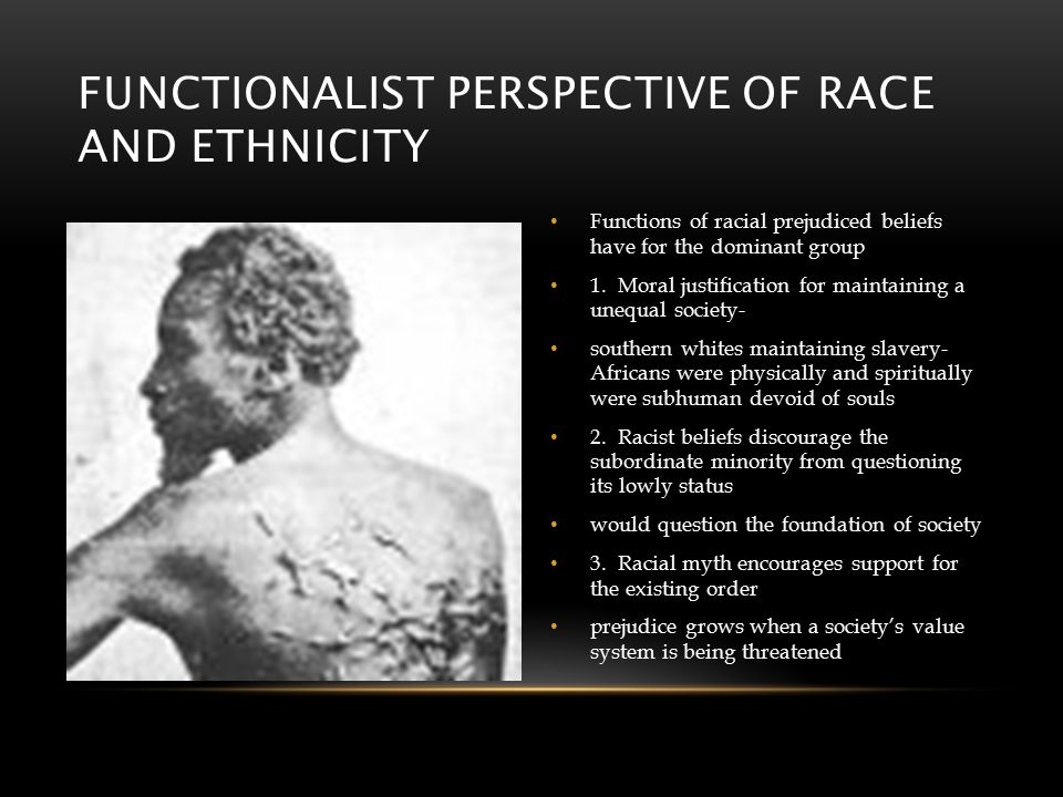 FUNCTIONALIST PERSPECTIVE OF RACE AND ETHNICITY Functions of racial prejudiced beliefs have for the dominant group 1.