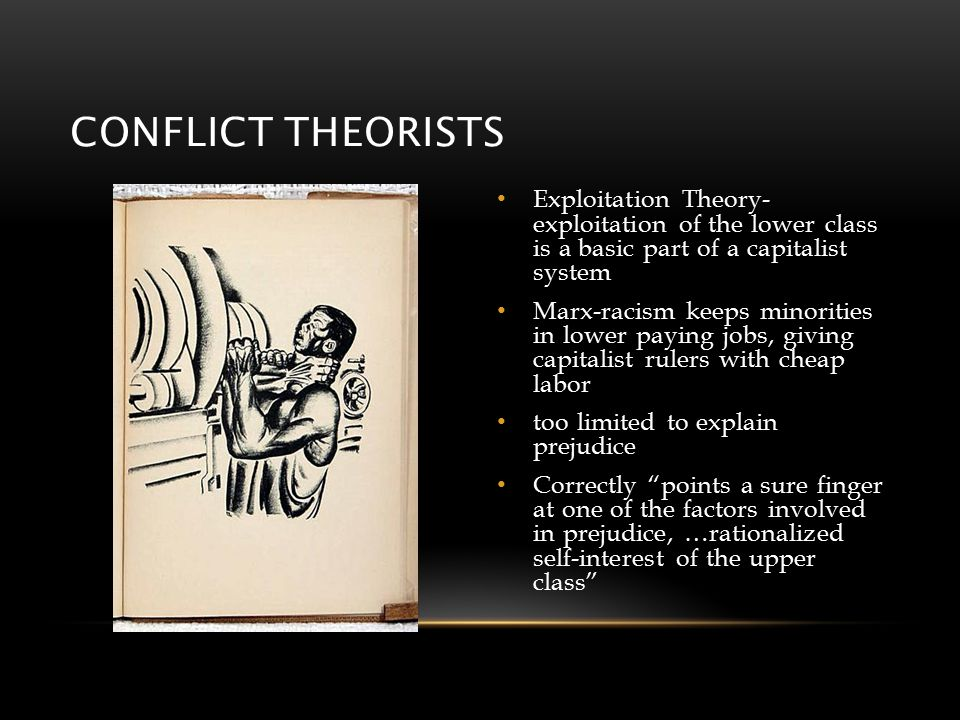 CONFLICT THEORISTS Exploitation Theory- exploitation of the lower class is a basic part of a capitalist system Marx-racism keeps minorities in lower paying jobs, giving capitalist rulers with cheap labor too limited to explain prejudice Correctly points a sure finger at one of the factors involved in prejudice, …rationalized self-interest of the upper class