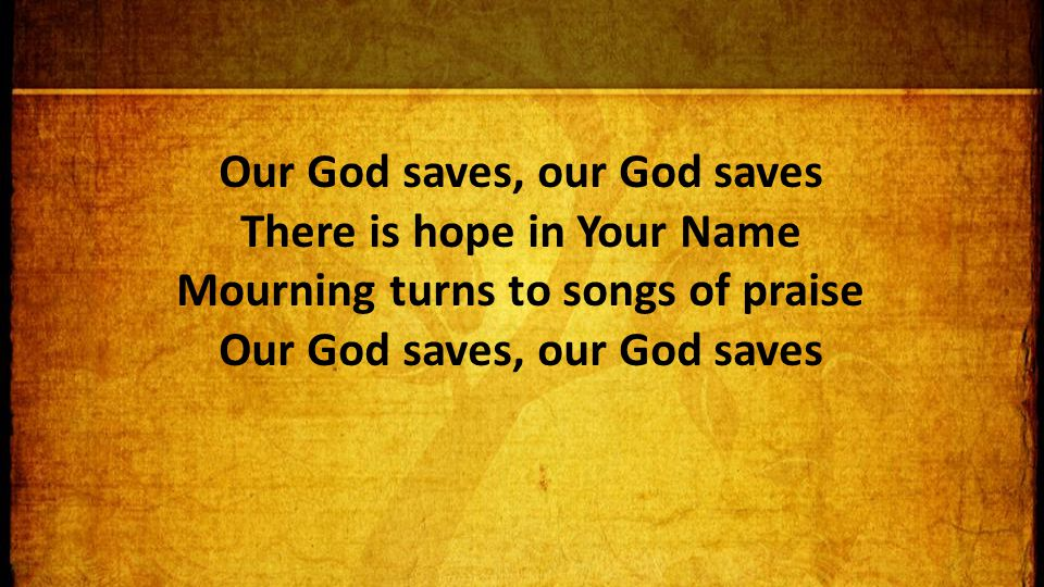 Our God saves, our God saves There is hope in Your Name Mourning turns to songs of praise Our God saves, our God saves