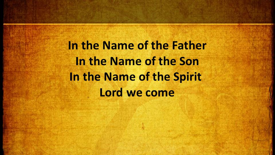 In the Name of the Father In the Name of the Son In the Name of the Spirit Lord we come