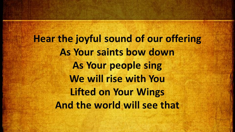 Hear the joyful sound of our offering As Your saints bow down As Your people sing We will rise with You Lifted on Your Wings And the world will see that