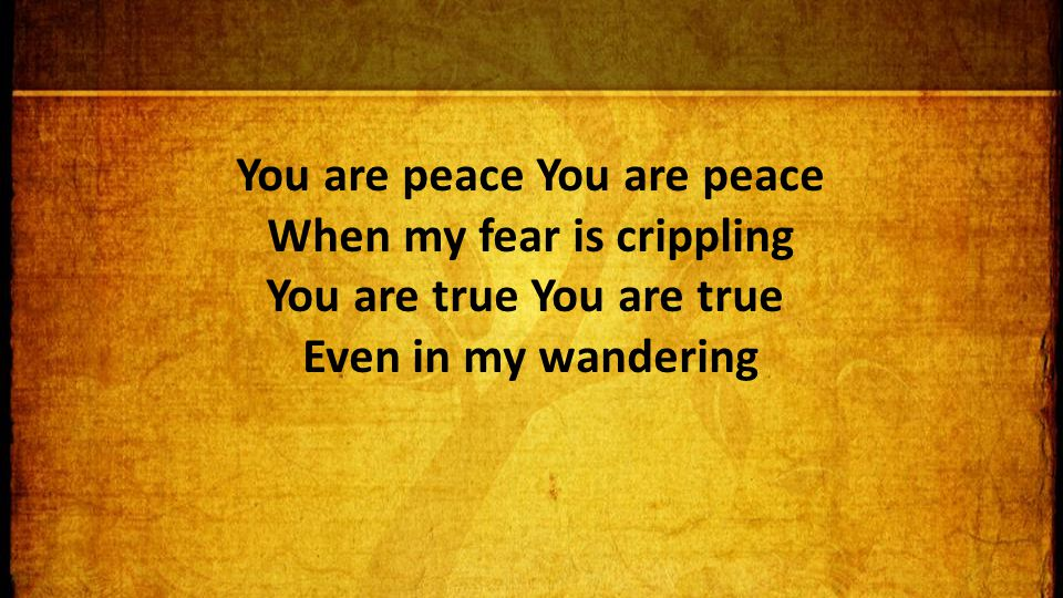 You are peace You are peace When my fear is crippling You are true You are true Even in my wandering