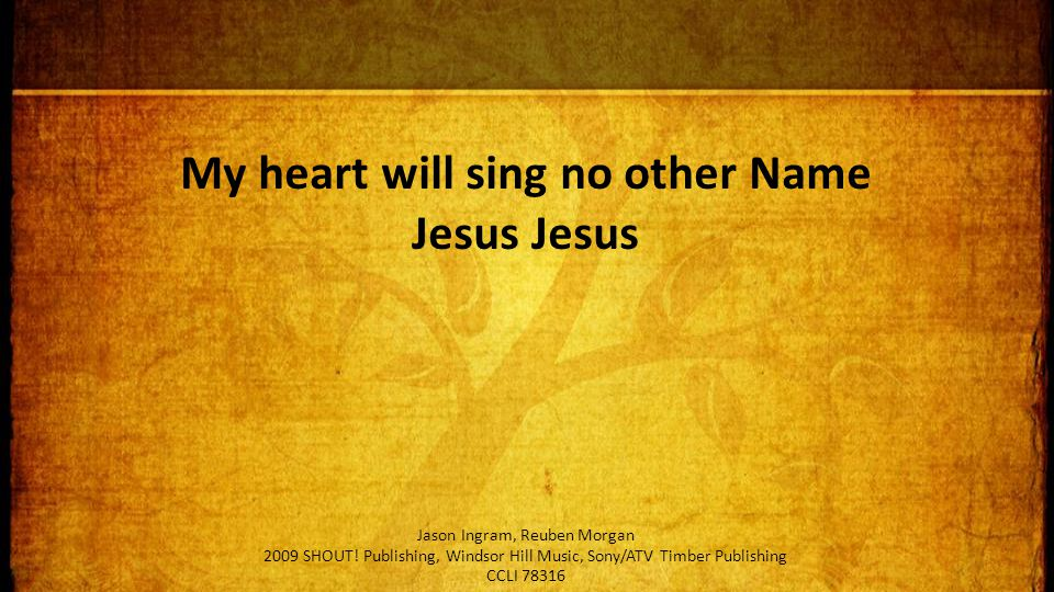 My heart will sing no other Name Jesus Jesus Jason Ingram, Reuben Morgan 2009 SHOUT.