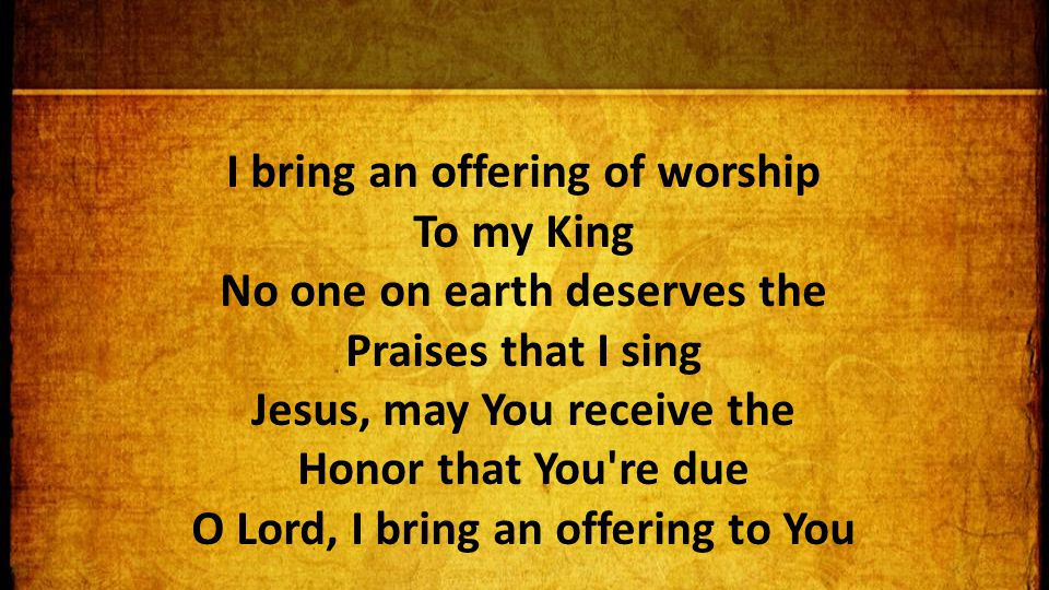I bring an offering of worship To my King No one on earth deserves the Praises that I sing Jesus, may You receive the Honor that You re due O Lord, I bring an offering to You