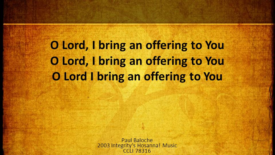 O Lord, I bring an offering to You O Lord, I bring an offering to You O Lord I bring an offering to You Paul Baloche 2003 Integrity s Hosanna.