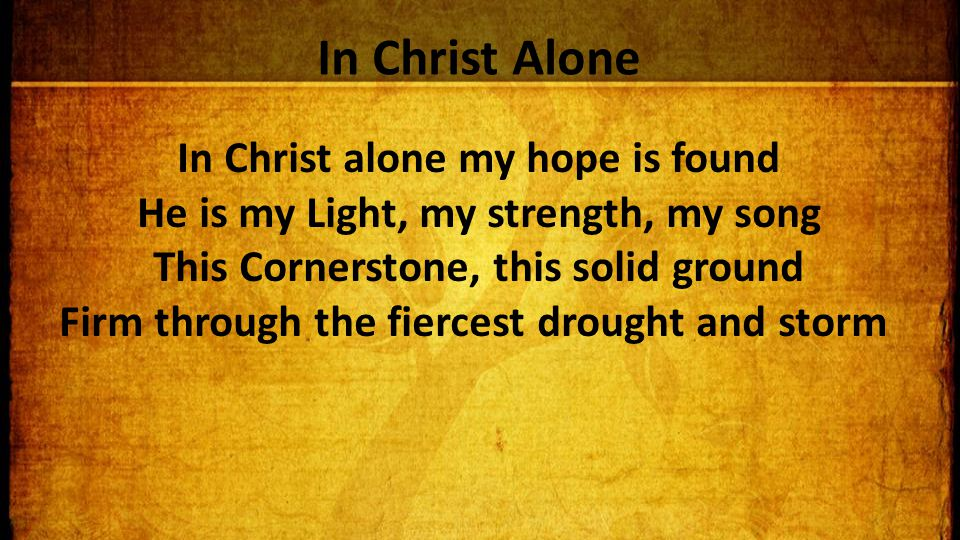 In Christ Alone In Christ alone my hope is found He is my Light, my strength, my song This Cornerstone, this solid ground Firm through the fiercest drought and storm