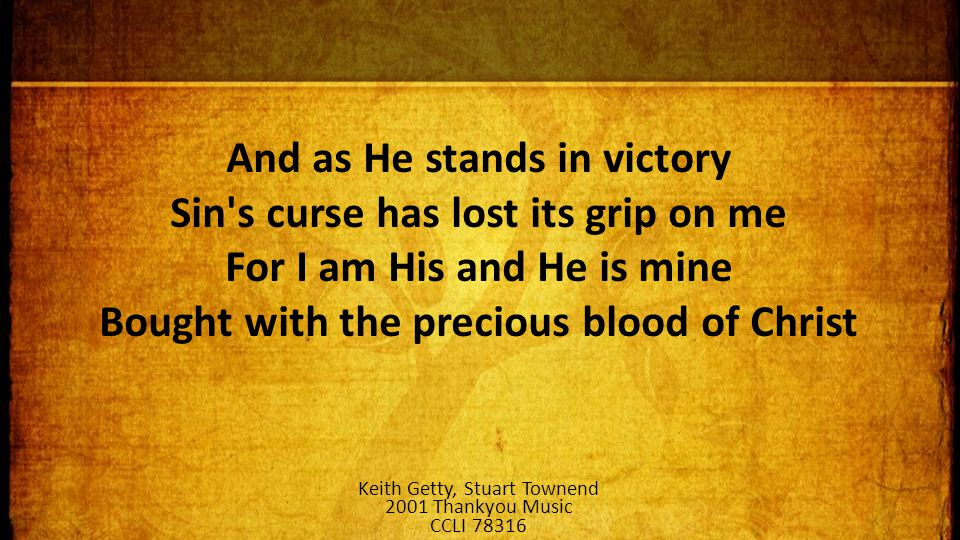 And as He stands in victory Sin s curse has lost its grip on me For I am His and He is mine Bought with the precious blood of Christ Keith Getty, Stuart Townend 2001 Thankyou Music CCLI 78316