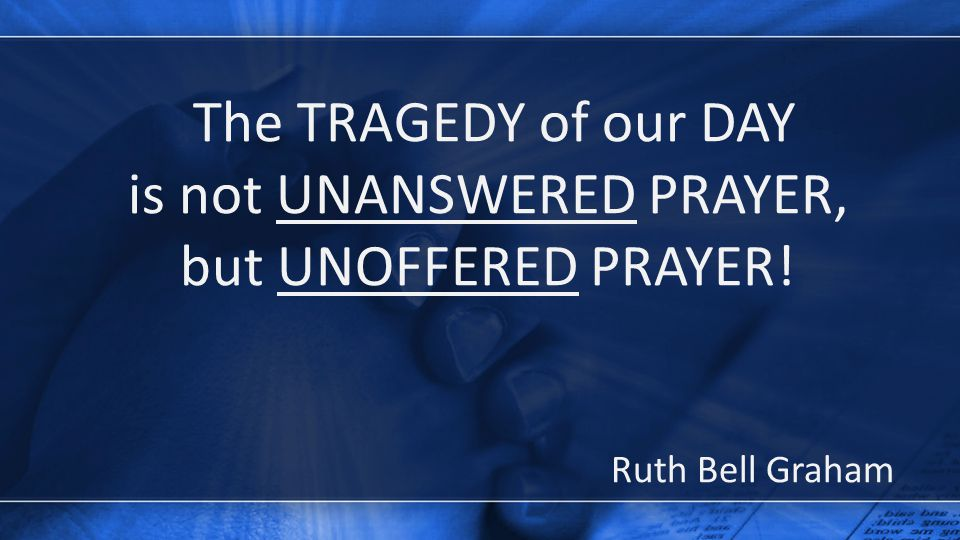 The TRAGEDY of our DAY is not UNANSWERED PRAYER, but UNOFFERED PRAYER! Ruth Bell Graham