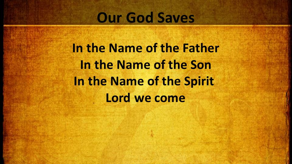 Our God Saves In the Name of the Father In the Name of the Son In the Name of the Spirit Lord we come