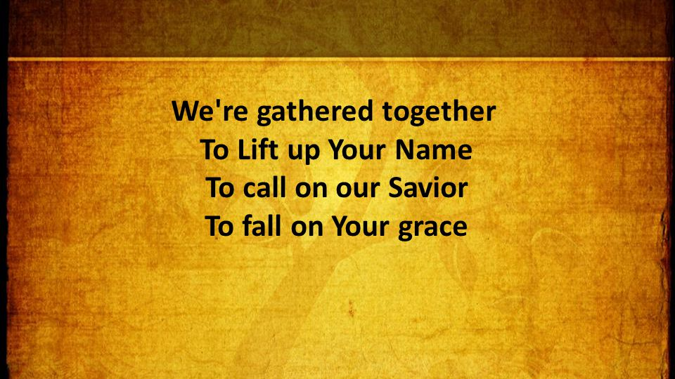 We re gathered together To Lift up Your Name To call on our Savior To fall on Your grace