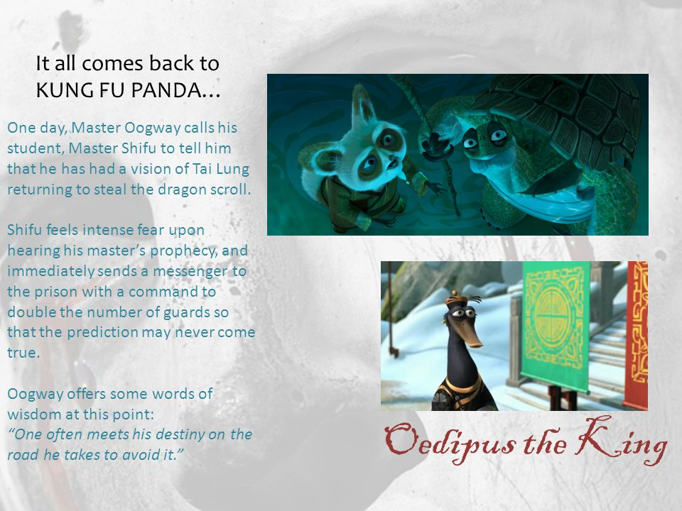Oedipus the King It all comes back to KUNG FU PANDA… One day, Master Oogway calls his student, Master Shifu to tell him that he has had a vision of Tai Lung returning to steal the dragon scroll.