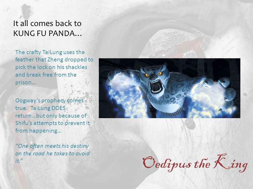 Oedipus the King The crafty TaiLung uses the feather that Zheng dropped to pick the lock on his shackles and break free from the prison… Oogway's prophecy comes true.