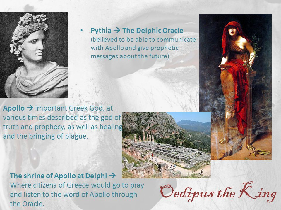 Oedipus the King Pythia  The Delphic Oracle (believed to be able to communicate with Apollo and give prophetic messages about the future) Apollo  important Greek God, at various times described as the god of truth and prophecy, as well as healing and the bringing of plague.