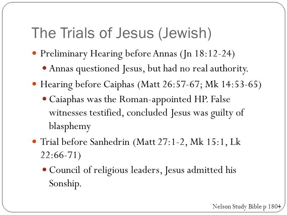 The Trials of Jesus (Jewish) Preliminary Hearing before Annas (Jn 18:12-24) Annas questioned Jesus, but had no real authority.