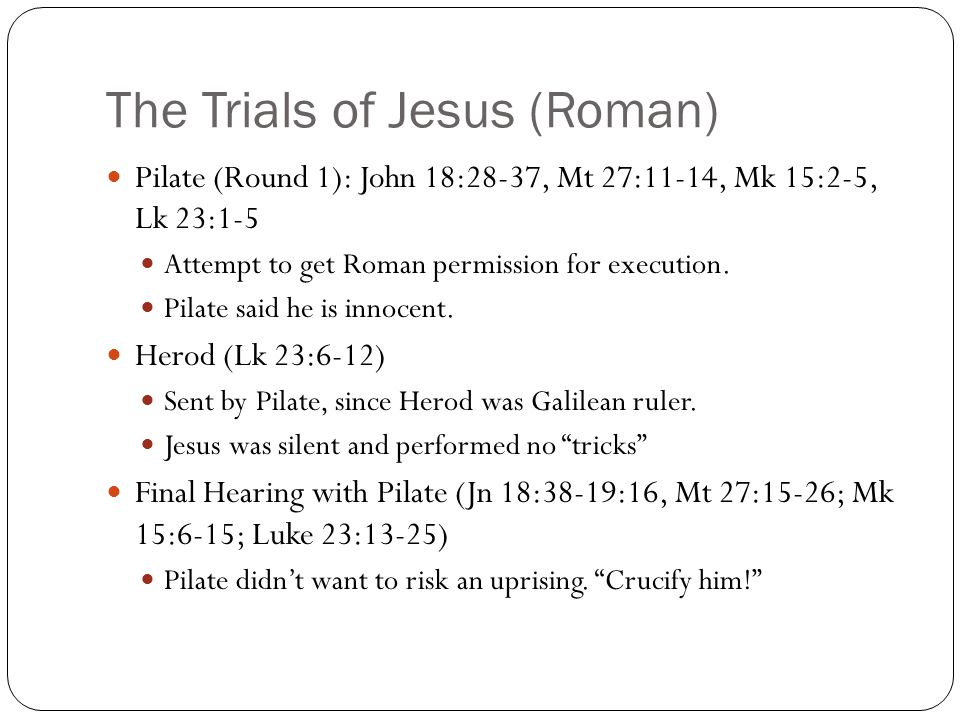 The Trials of Jesus (Roman) Pilate (Round 1): John 18:28-37, Mt 27:11-14, Mk 15:2-5, Lk 23:1-5 Attempt to get Roman permission for execution. Pilate s