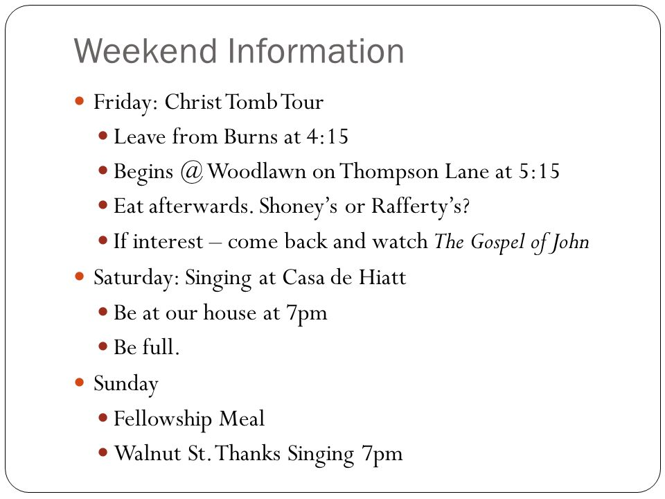 Weekend Information Friday: Christ Tomb Tour Leave from Burns at 4:15 Begins @ Woodlawn on Thompson Lane at 5:15 Eat afterwards. Shoney's or Rafferty'