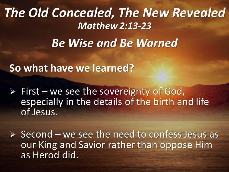 Be Wise and Be Warned So what have we learned?  First – we see the sovereignty of God, especially in the details of the birth and life of Jesus.  Se