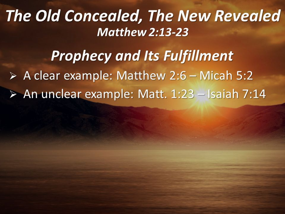 Prophecy and Its Fulfillment  A clear example: Matthew 2:6 – Micah 5:2  An unclear example: Matt. 1:23 – Isaiah 7:14 The Old Concealed, The New Reve