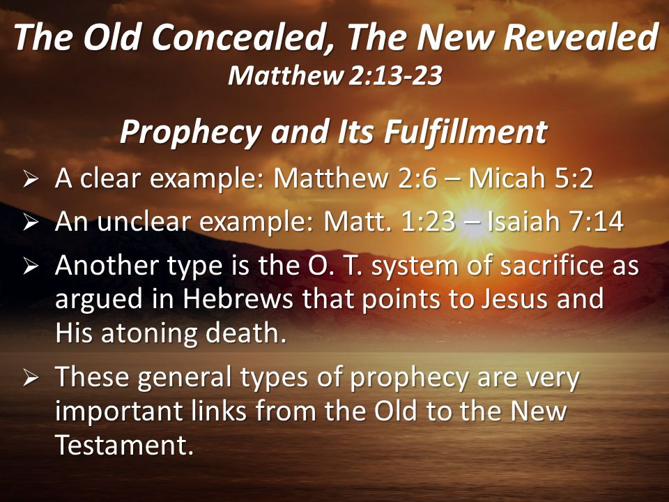 Prophecy and Its Fulfillment  A clear example: Matthew 2:6 – Micah 5:2  An unclear example: Matt. 1:23 – Isaiah 7:14  Another type is the O. T. sys