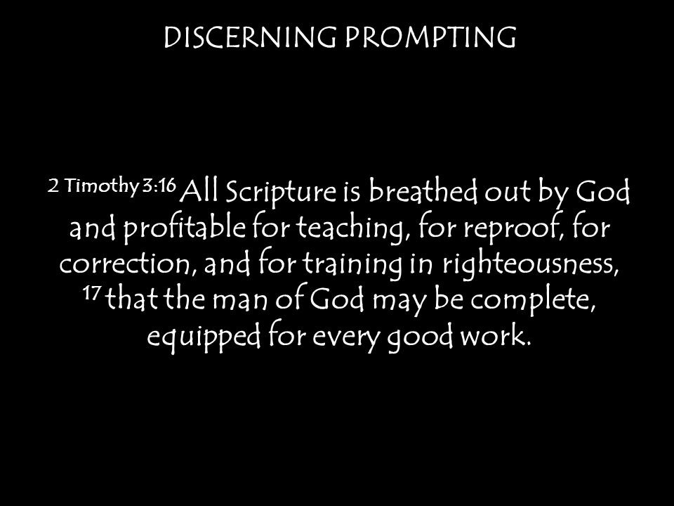 DISCERNING PROMPTING 2 Timothy 3:16 All Scripture is breathed out by God and profitable for teaching, for reproof, for correction, and for training in