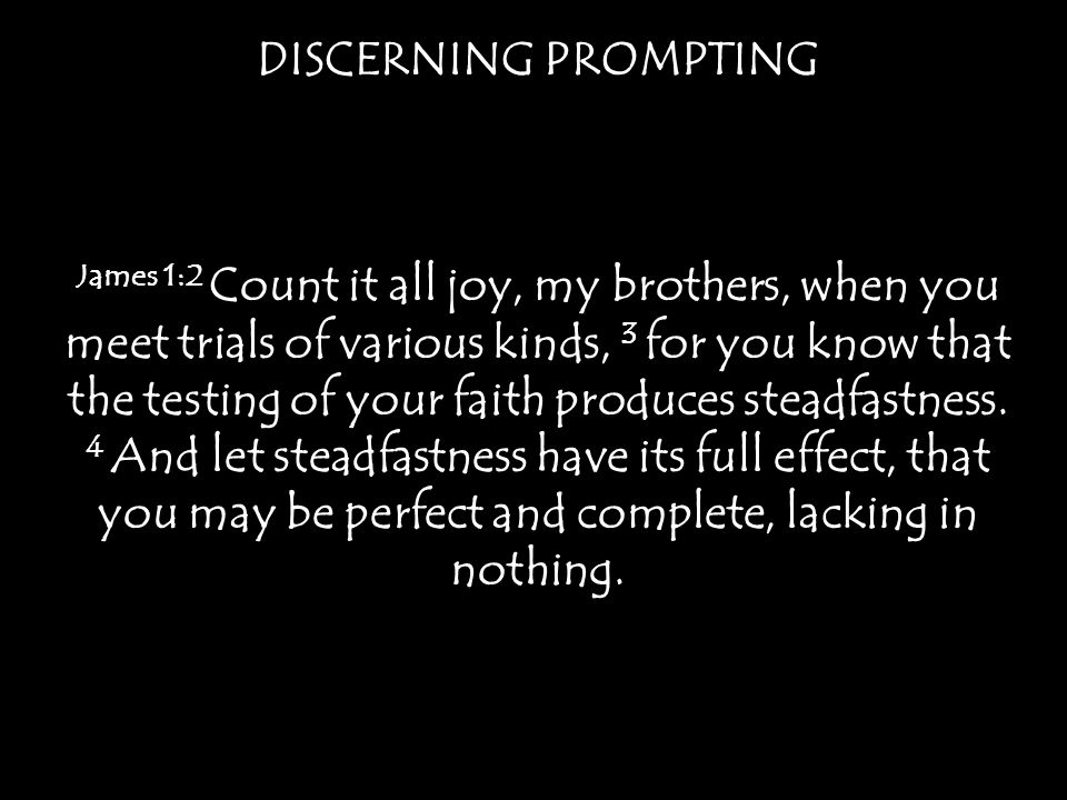 DISCERNING PROMPTING James 1:2 Count it all joy, my brothers, when you meet trials of various kinds, 3 for you know that the testing of your faith pro