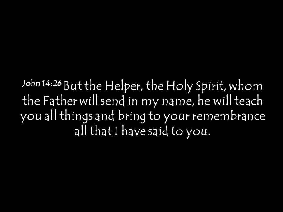 John 14:26 But the Helper, the Holy Spirit, whom the Father will send in my name, he will teach you all things and bring to your remembrance all that I have said to you.