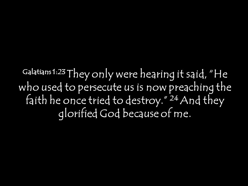 """Galatians 1:23 They only were hearing it said, """"He who used to persecute us is now preaching the faith he once tried to destroy."""" 24 And they glorifie"""