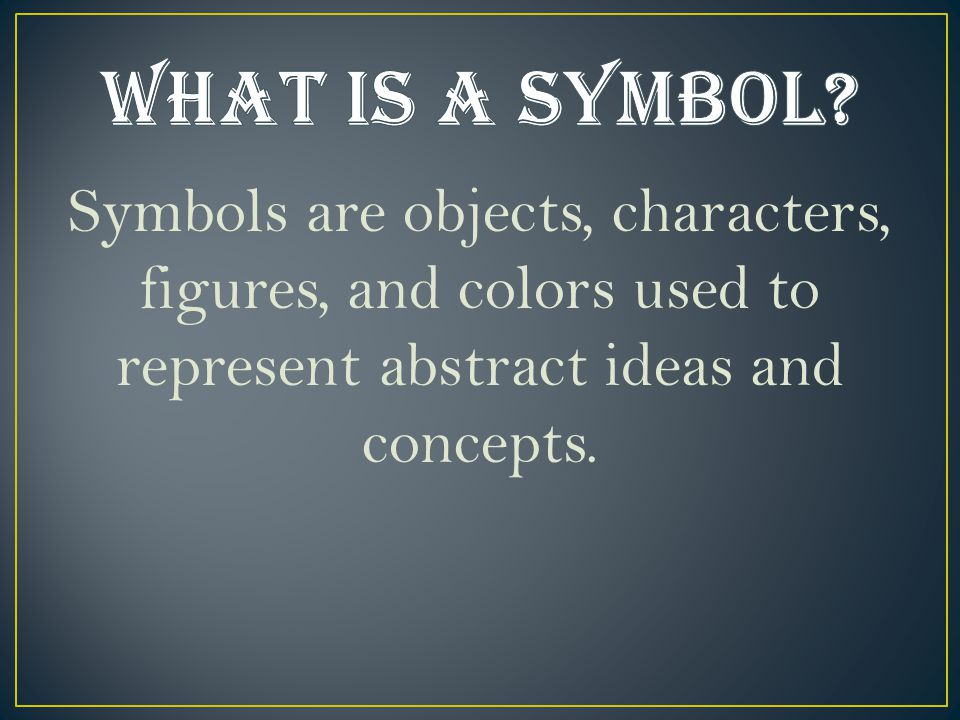 Symbols are objects, characters, figures, and colors used to represent abstract ideas and concepts.