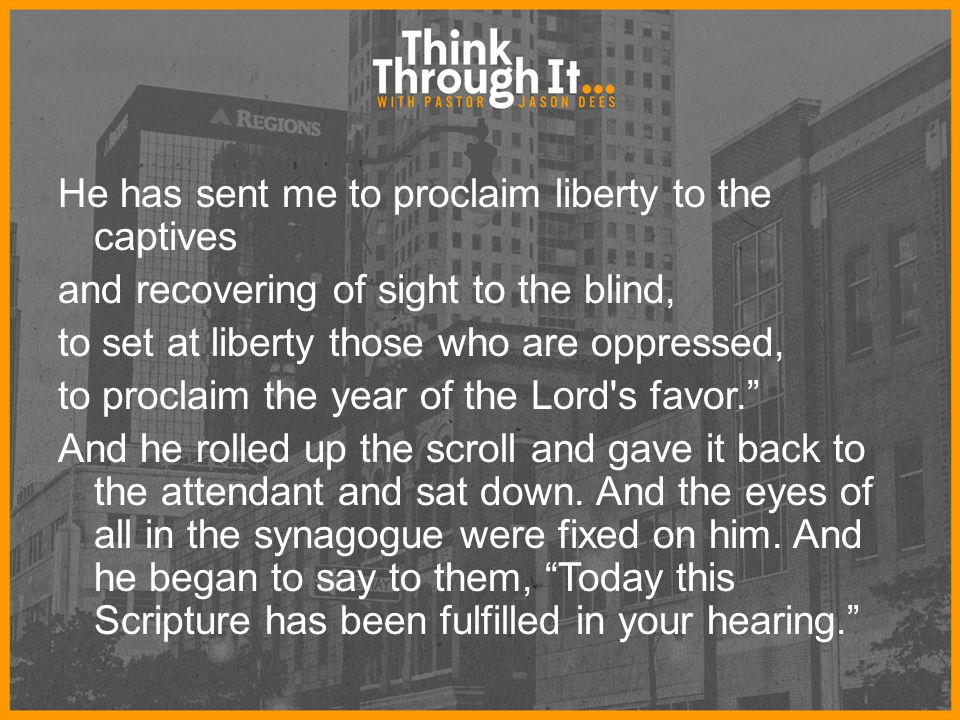 He has sent me to proclaim liberty to the captives and recovering of sight to the blind, to set at liberty those who are oppressed, to proclaim the ye