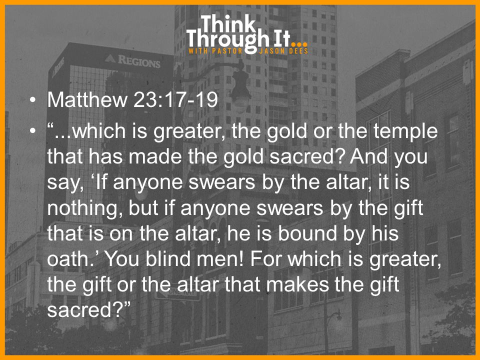 "Matthew 23:17-19 ""...which is greater, the gold or the temple that has made the gold sacred? And you say, 'If anyone swears by the altar, it is nothin"