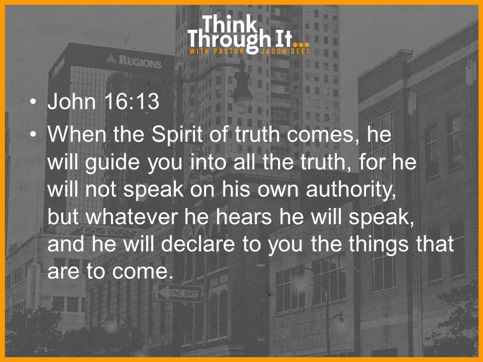 John 16:13 When the Spirit of truth comes, he will guide you into all the truth, for he will not speak on his own authority, but whatever he hears he