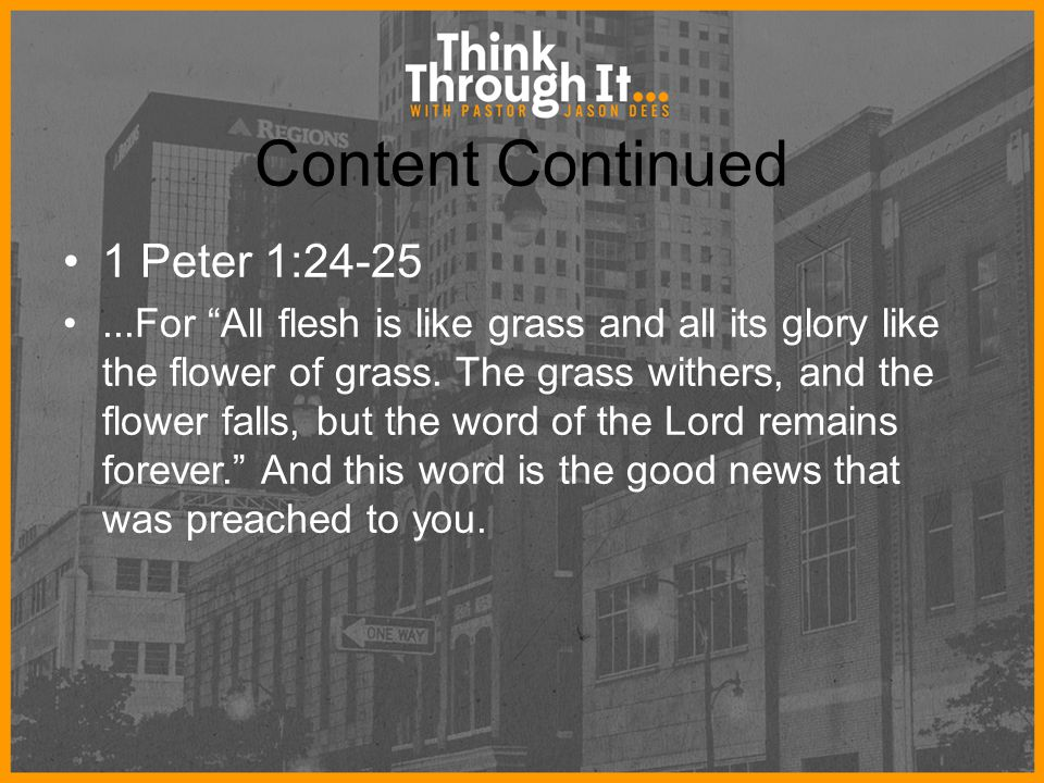 "Content Continued 1 Peter 1:24-25...For ""All flesh is like grass and all its glory like the flower of grass. The grass withers, and the flower falls,"