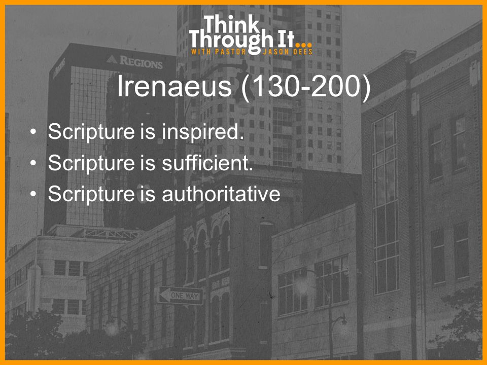 Irenaeus (130-200) Scripture is inspired. Scripture is sufficient. Scripture is authoritative