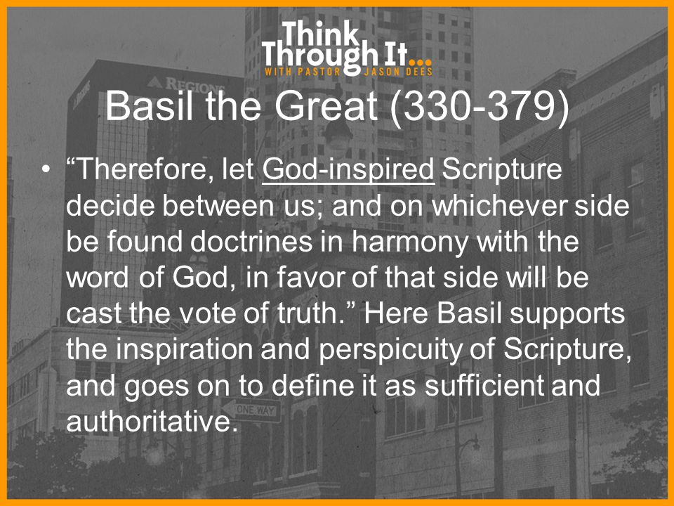 "Basil the Great (330-379) ""Therefore, let God-inspired Scripture decide between us; and on whichever side be found doctrines in harmony with the word"