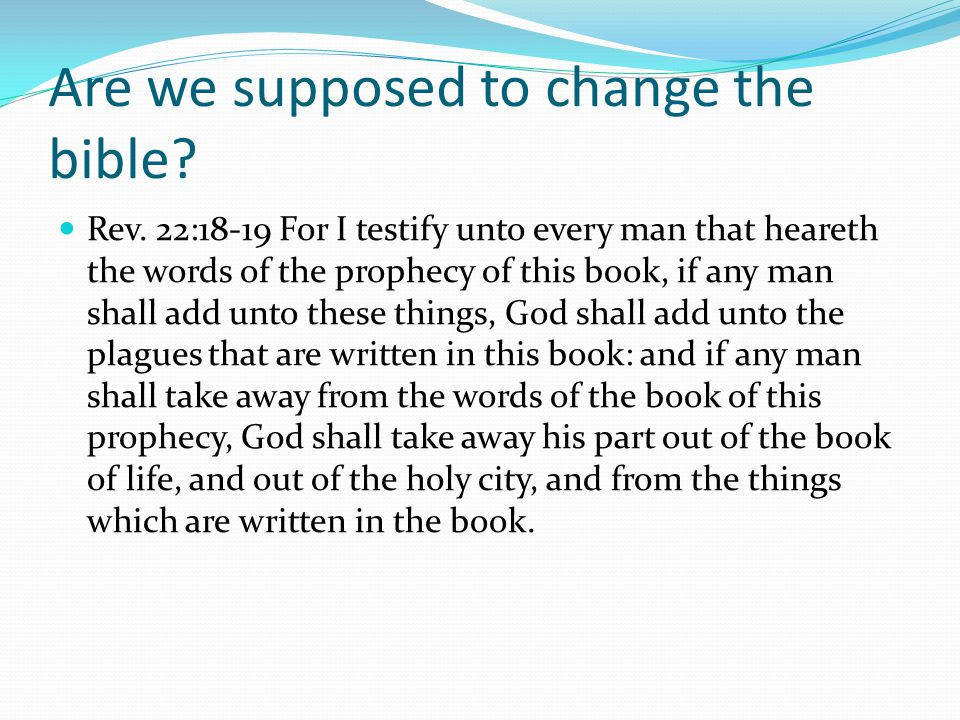Are we supposed to change the bible. Rev.