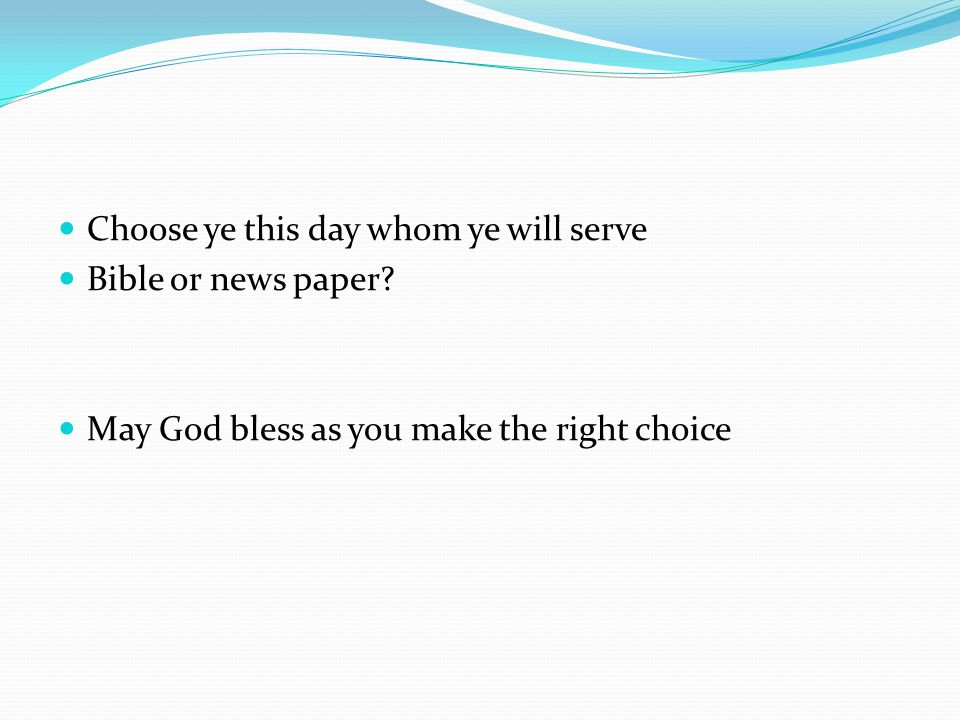 Choose ye this day whom ye will serve Bible or news paper.