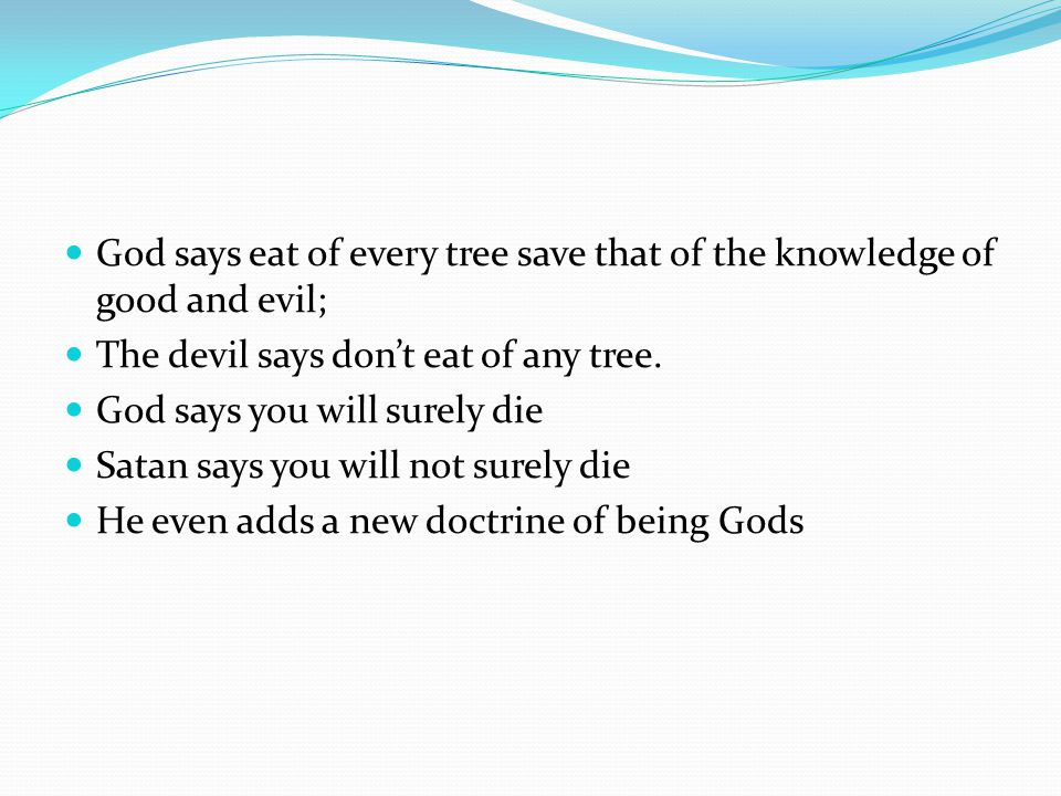God says eat of every tree save that of the knowledge of good and evil; The devil says don't eat of any tree.