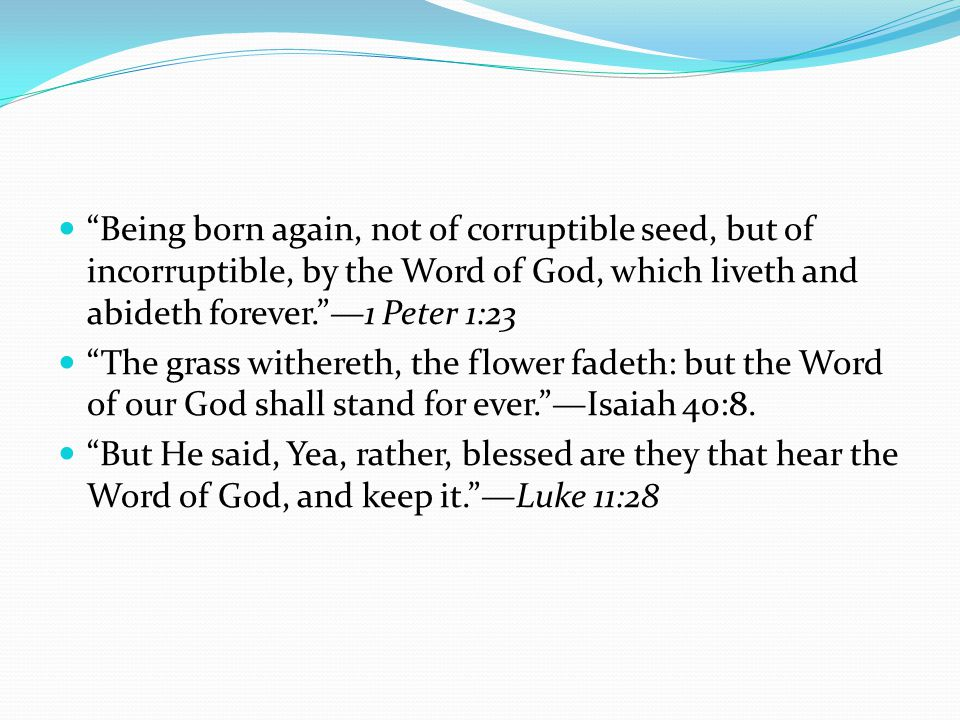 Being born again, not of corruptible seed, but of incorruptible, by the Word of God, which liveth and abideth forever. —1 Peter 1:23 The grass withereth, the flower fadeth: but the Word of our God shall stand for ever. —Isaiah 40:8.