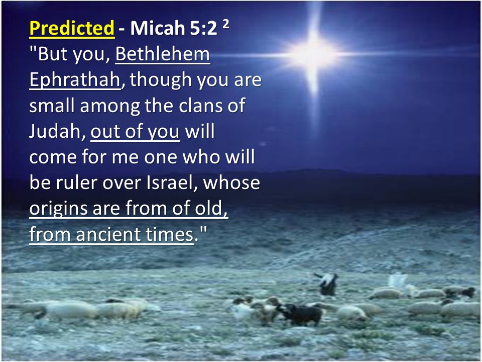 Predicted - Micah 5:2 2 But you, Bethlehem Ephrathah, though you are small among the clans of Judah, out of you will come for me one who will be ruler over Israel, whose origins are from of old, from ancient times.