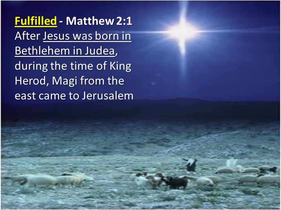 Fulfilled - Matthew 2:1 After Jesus was born in Bethlehem in Judea, during the time of King Herod, Magi from the east came to Jerusalem