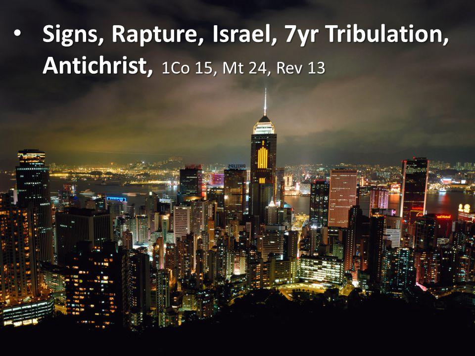 Signs, Rapture, Israel, 7yr Tribulation, Antichrist, 1Co 15, Mt 24, Rev 13 Signs, Rapture, Israel, 7yr Tribulation, Antichrist, 1Co 15, Mt 24, Rev 13