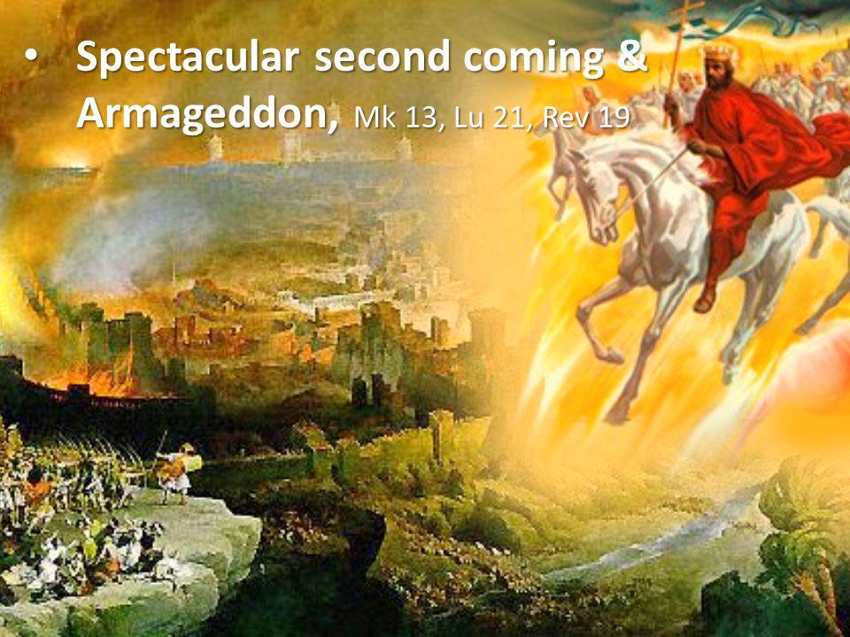 Spectacular second coming & Armageddon, Mk 13, Lu 21, Rev 19 Spectacular second coming & Armageddon, Mk 13, Lu 21, Rev 19