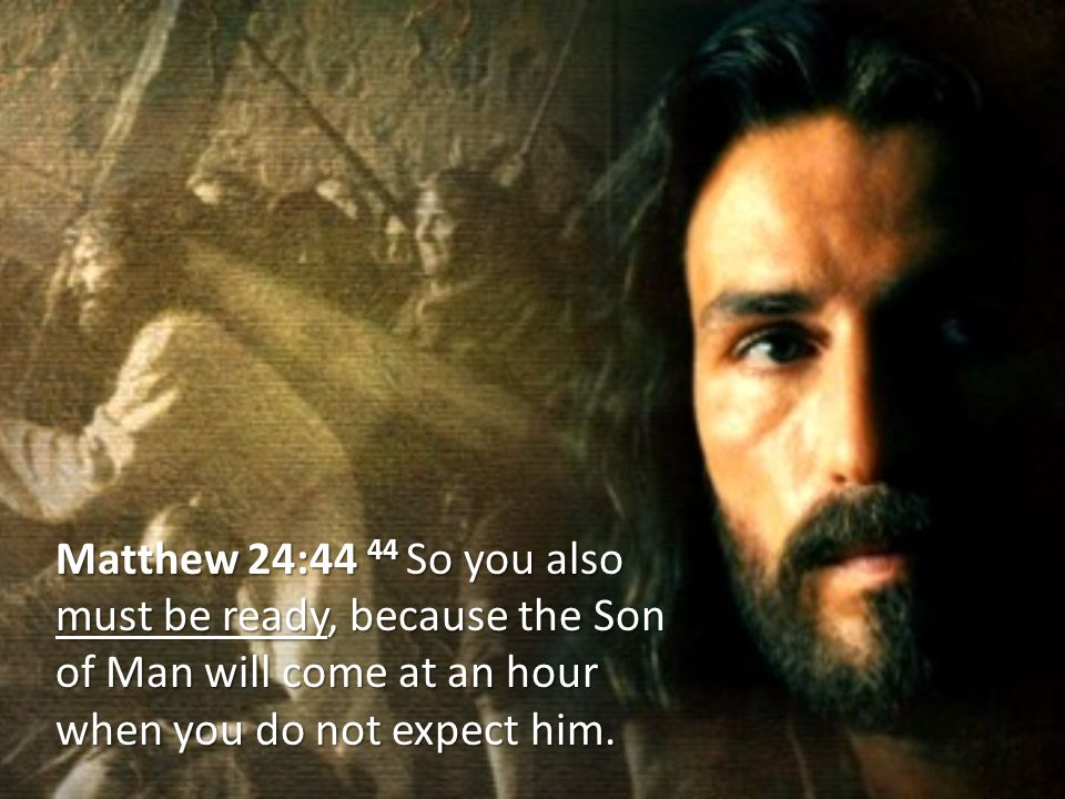 Matthew 24:44 44 So you also must be ready, because the Son of Man will come at an hour when you do not expect him.