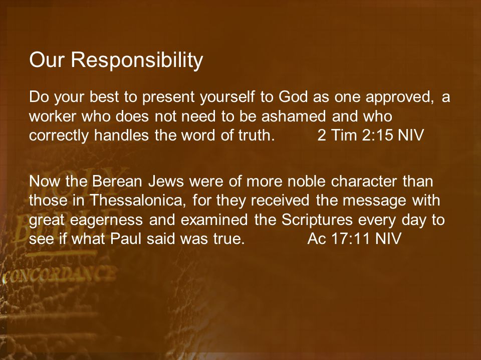 Our Responsibility Do your best to present yourself to God as one approved, a worker who does not need to be ashamed and who correctly handles the word of truth.
