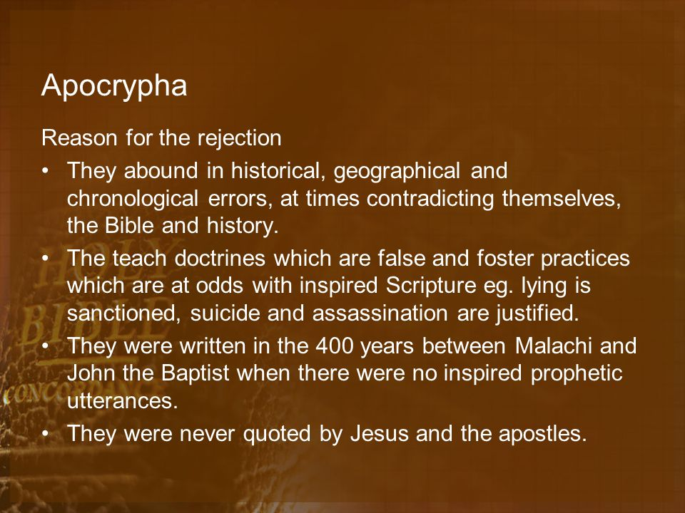 Apocrypha Reason for the rejection They abound in historical, geographical and chronological errors, at times contradicting themselves, the Bible and history.