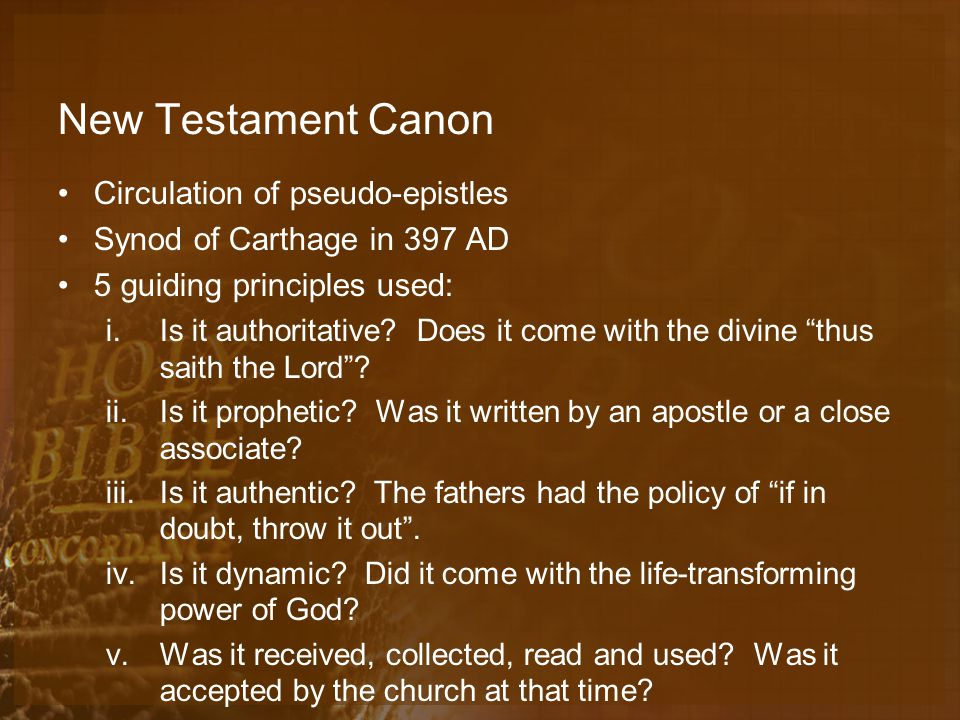 New Testament Canon Circulation of pseudo-epistles Synod of Carthage in 397 AD 5 guiding principles used: i.Is it authoritative.
