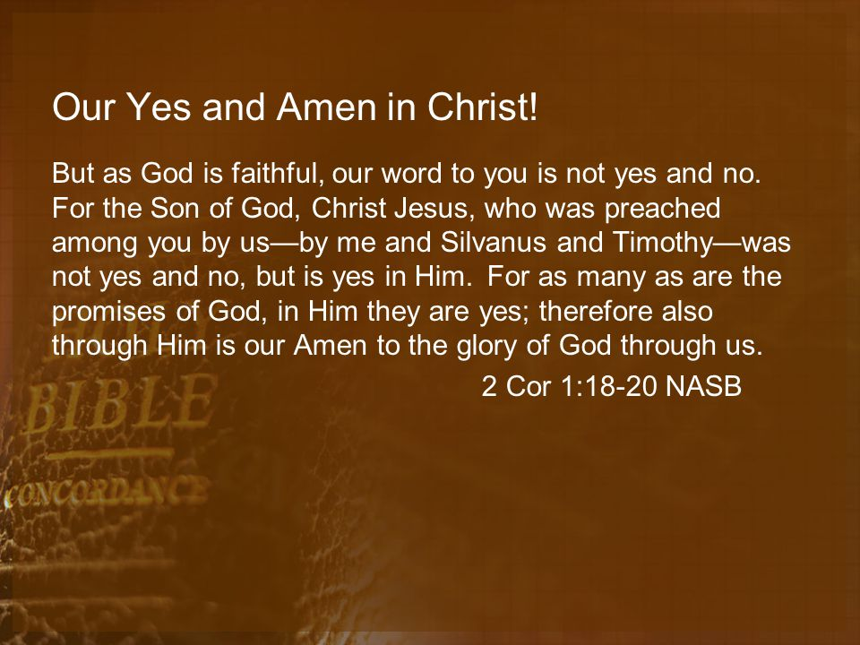 Our Yes and Amen in Christ. But as God is faithful, our word to you is not yes and no.