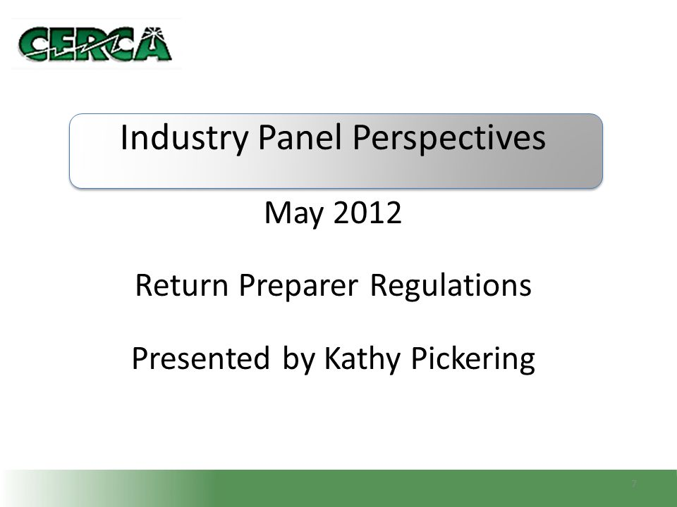Industry Panel Perspectives May 2012 Return Preparer Regulations Presented by Kathy Pickering 7